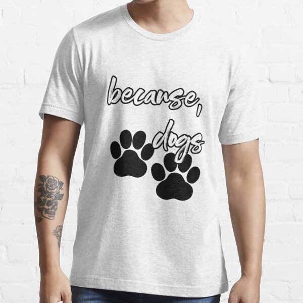 because, dogs Essential T-Shirt