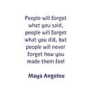 People will forget what you said, people will forget what you did, but people will never forget how you made them feel -  Maya Angelou by IdeasForArtists