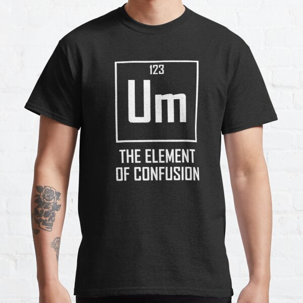 Um, The Element of Confusion- Funny Chemical Element Joke Classic T-Shirt