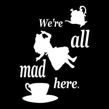 We're All Mad Here - Alice In Wonderland by maryedenoa