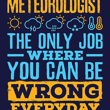 Meteorologist The Only Job Where You Can Be Wrong Every Day by jaygo