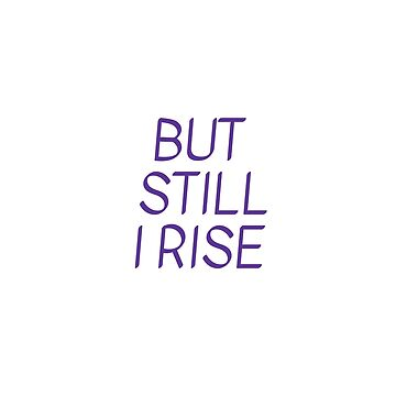 BUT  STILL  I RISE - Maya Angelou  by IdeasForArtists