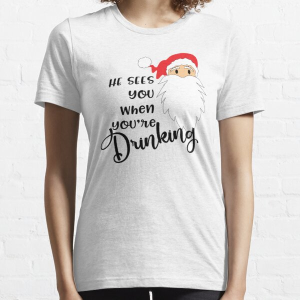 Funny Christmas Shirts He Sees You When You're Drinking Novelty Gifts  Essential T-Shirt