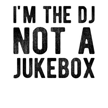 I'm The Dj Not A Jukebox by dreamhustle
