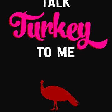 Funny Thanksgiving Talk Turkey To Me by yoddel