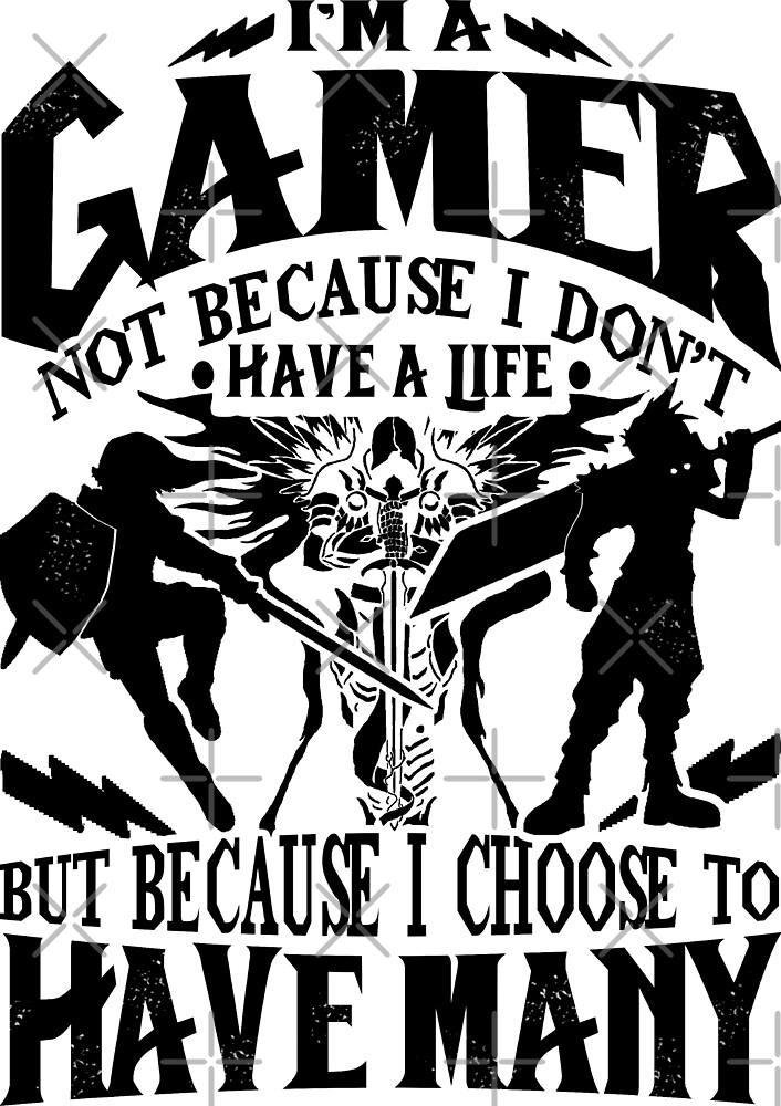 I'm A Gamer. Not Because I Don't Have A Life, But Because I Choose To Have Many T-shirt by wantneedlove