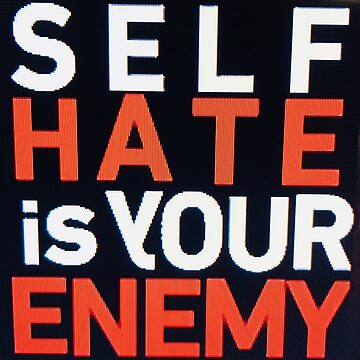 Self hate is your enemy nobody else by Createlove1111