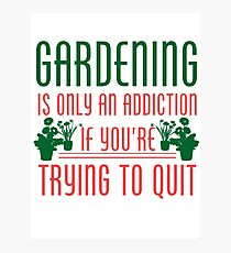 Gardening Is Only An Addiction If You're Trying To Quit Tshirt Photographic Print