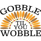 Gobble Til You Wobble by coolfuntees