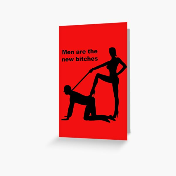 Men Are The New Bitches Greeting Card
