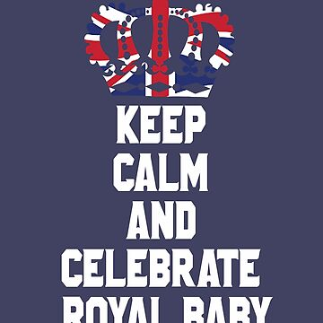 Keep Calm and Celebrate Royal Family Baby England UK Great Britain Funny T-Shirt by lukeyr1