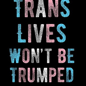 Trans Lives Wont Be Trumped transgender flag trans people by bentsentiments