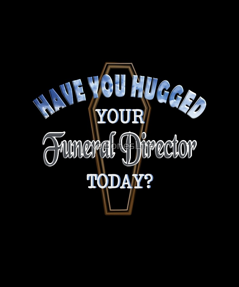 Have You Hugged Your Funeral Director Today by NoBonesLife