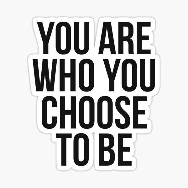 You Are Who You Choose To Be Sticker
