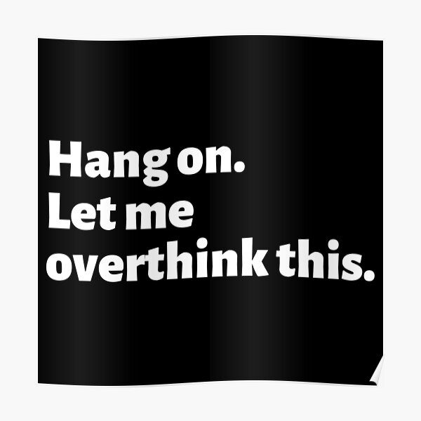 Overthinking Things Quotes T Shirt - Hang On. Let Me Overthink This. Poster