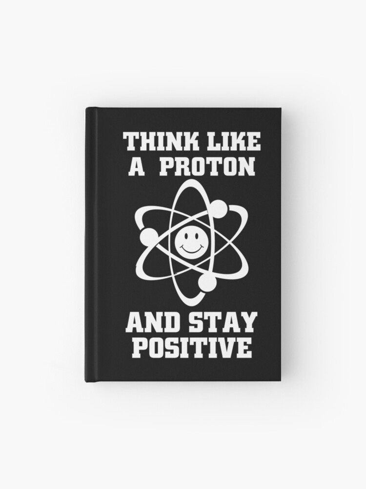 Funny Chemistry Quotes & Memes Gifts - Think Like a Proton and Stay  Positive | Hardcover Journal