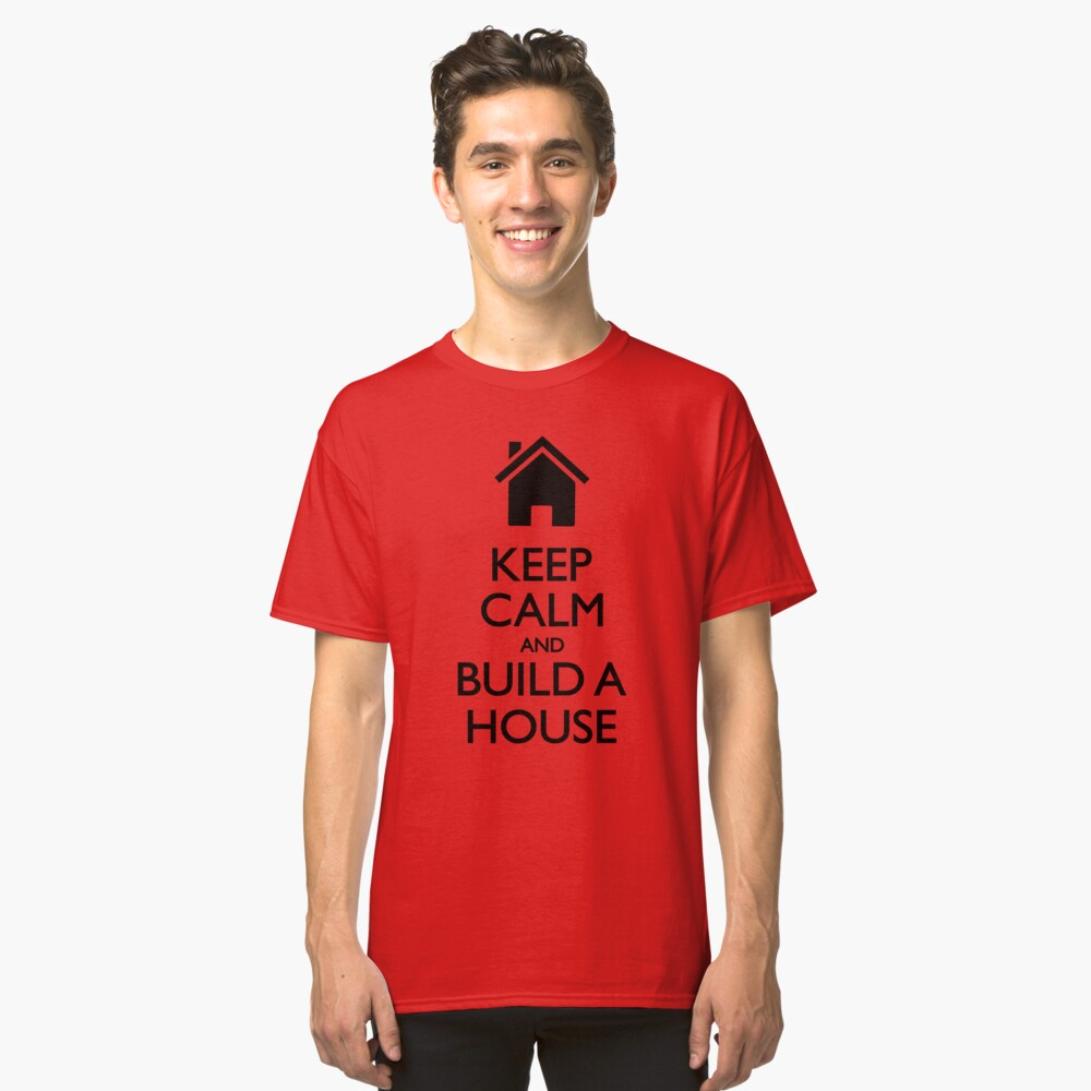Keep Calm And Build A House Classic T-Shirt Front