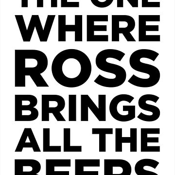 The One Where Ross Brings All The Beers by MBPhotography94