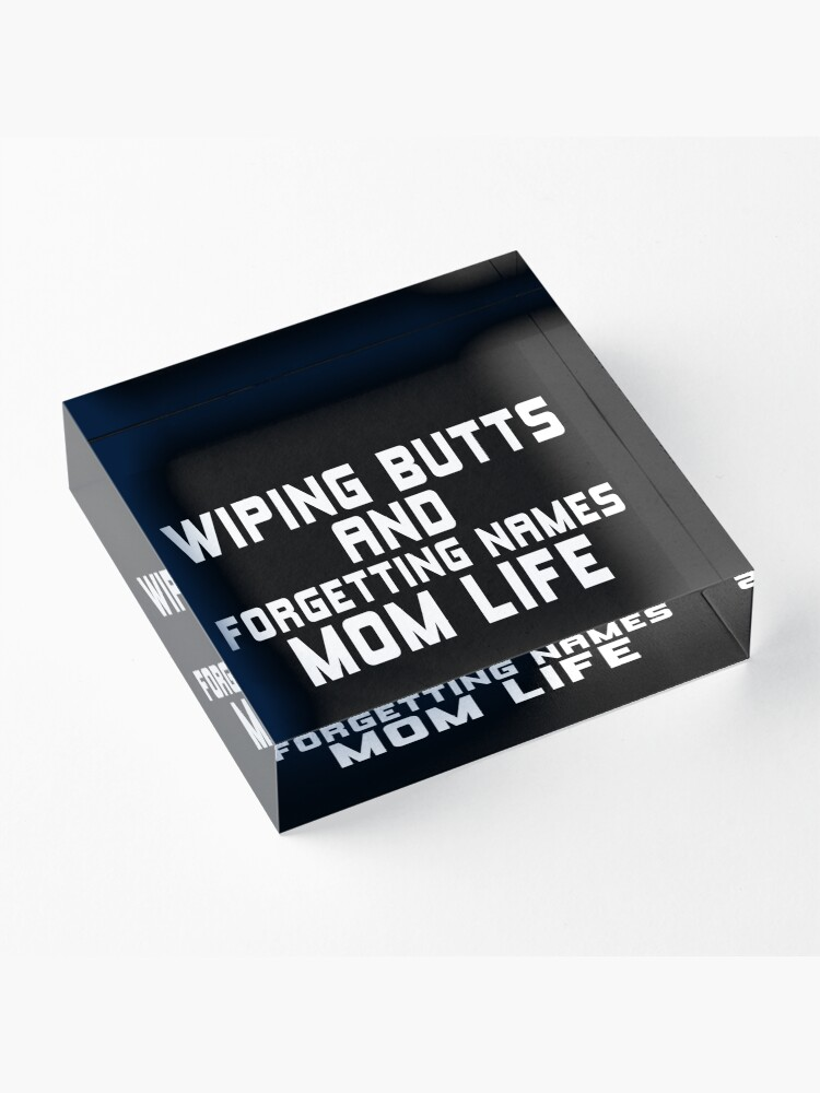 Alternate view of WIPING BUTTS AND FORGETTING NAMES MOM LIFE Acrylic Block