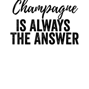 Champagne Is Always The Answer by dealzillas