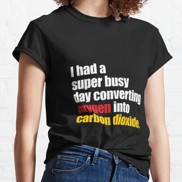 'I Had A Super Busy Day Converting Oxygen into Carbon Dioxide' Funny Science Gift  Classic T-Shirt