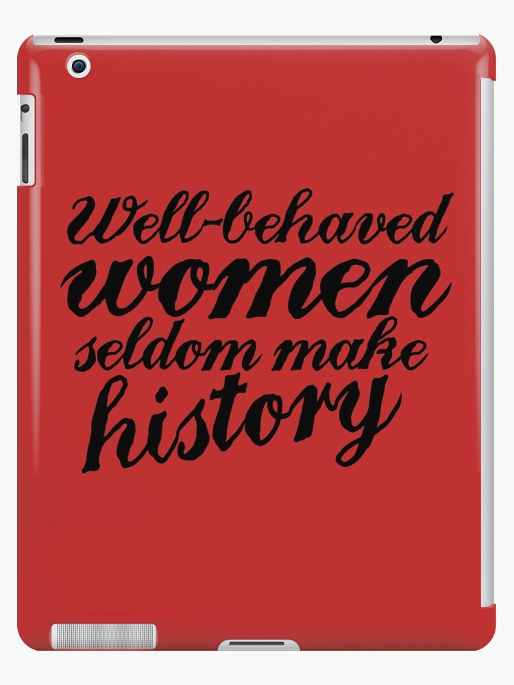 Well behaved women seldom make history by BubbSnugg LC