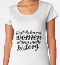 Well behaved women seldom make history Women's Premium T-Shirt