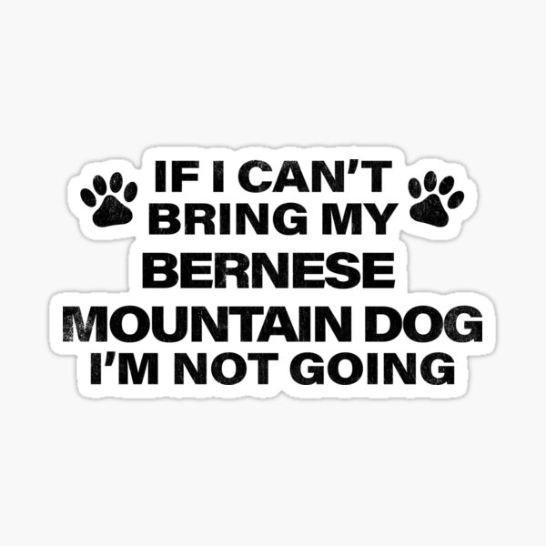 If I Can't Bring my BERNESE MOUNTAIN DOG, I'm Not Going Sticker