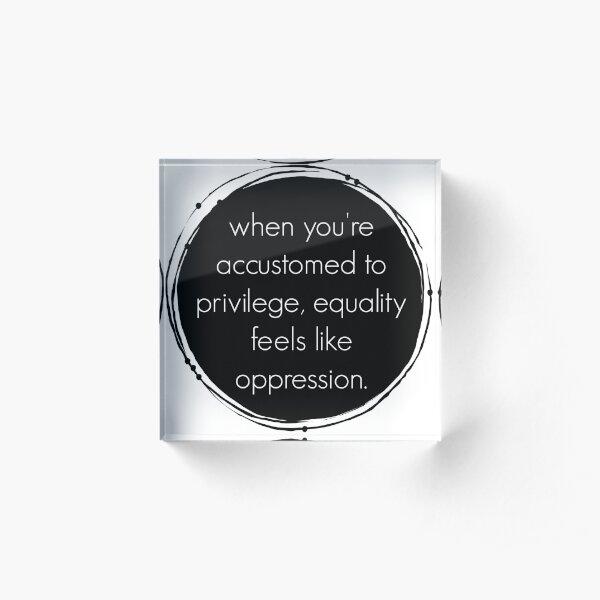 Privilege + equality = oppression? Acrylic Block