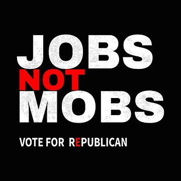 Jobs Not Mobs Vote Republican  by Chuft