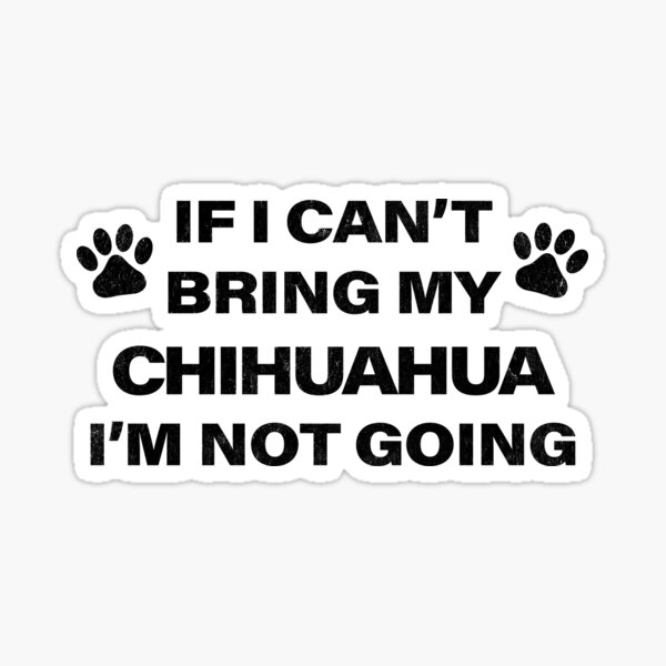 If I Can't Bring my CHIHUAHUA, I'm Not Going Sticker