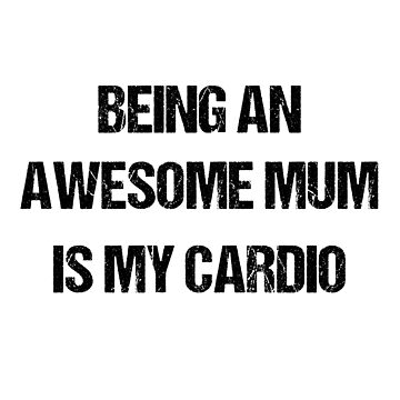 Being an awesome mum is my cardio by Holneub