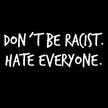 Don´t be racist. Hate everyone by laus88