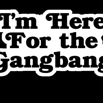 I'm Here for the Gangbang by geekingoutfitte