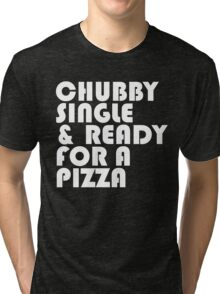 Chubby, Single, & Ready for a Pizza. Tri-blend T-Shirt
