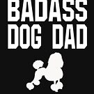 Bad Ass Dog Dad - Poodle  by greatshirts