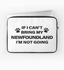 If I Can't Bring my NEWFOUNDLAND, I'm Not Going Laptop Sleeve