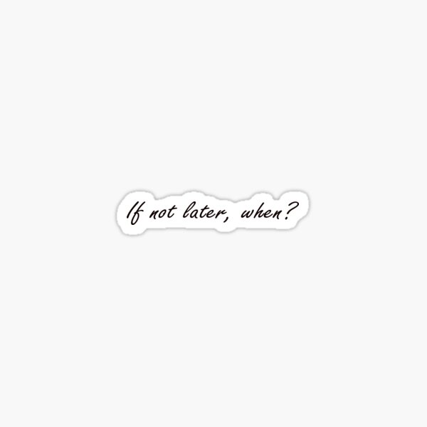 If not later, when? Sticker
