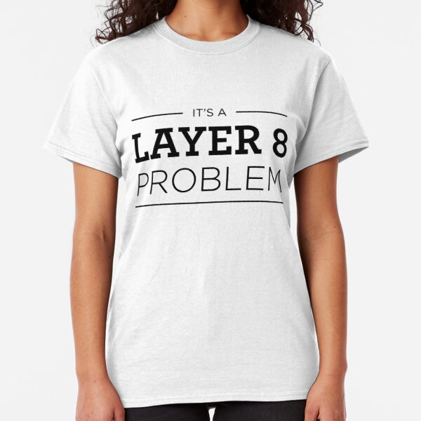 Layer 8 Problem Classic T-Shirt