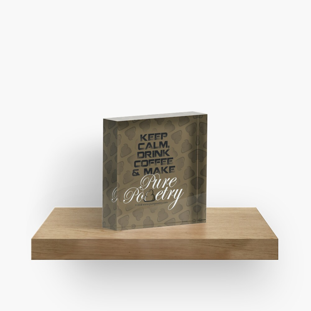 Keep Calm, Drink Coffee & Make Pure Pooetry Acrylic Block