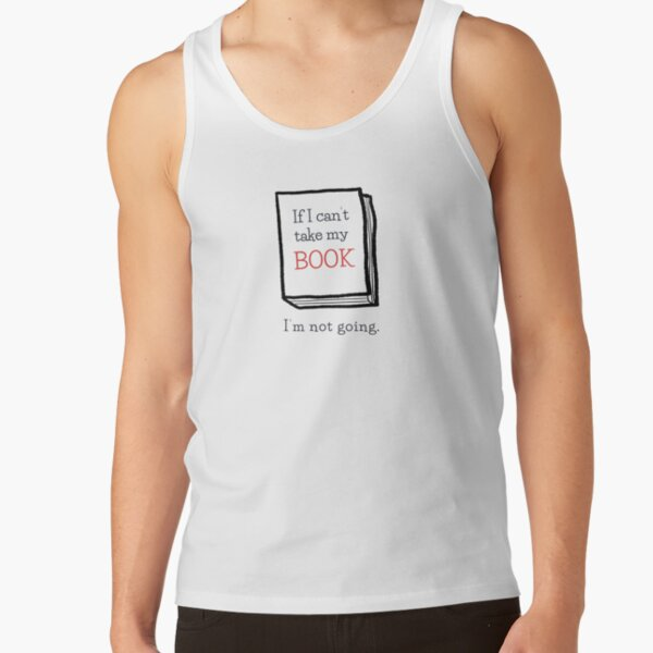 If I can't take my book I'm not going | Book | Books | Reading | Bookworm | Nerd | Geek | Book Worm Tank Top