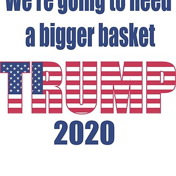 Trump We're Going to Need a Bigger Basket by bobdvending