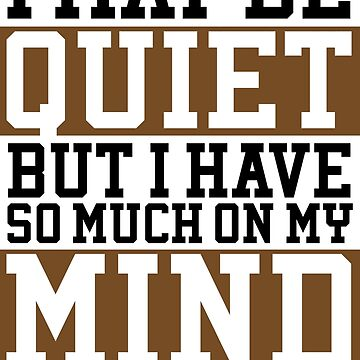 I MAY BE QUIET BUT I HAVE SO MUCH ON MY MIND SHIRT, t-shirt by salah944