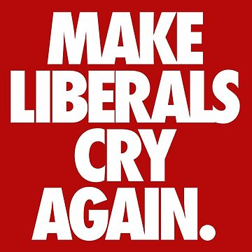 MAKE LIBERALS CRY AGAIN. by cpinteractive