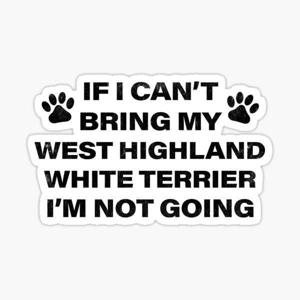 If I Can't Bring my WEST HIGHLAND WHITE TERRIER, I'm Not Going Sticker