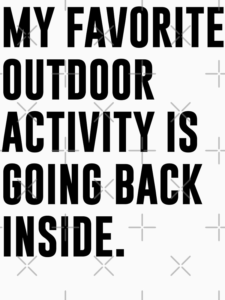 MY FAVORITE OUTDOOR ACTIVITY IS GOING BACK INSIDE. by limitlezz