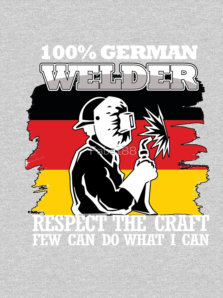 100% German Welder. Respect the Craft Few Can Do What I Can by Faba188