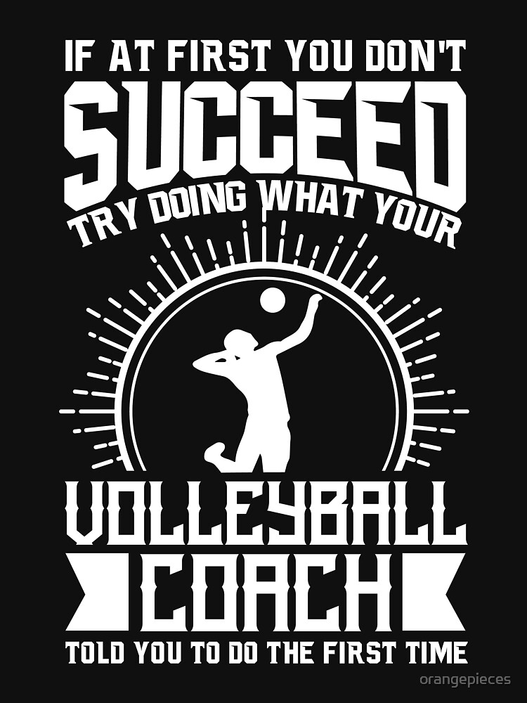 Volleyball Coach Shirt Try Doing What Your Volleyball Coach Told You To Do by orangepieces