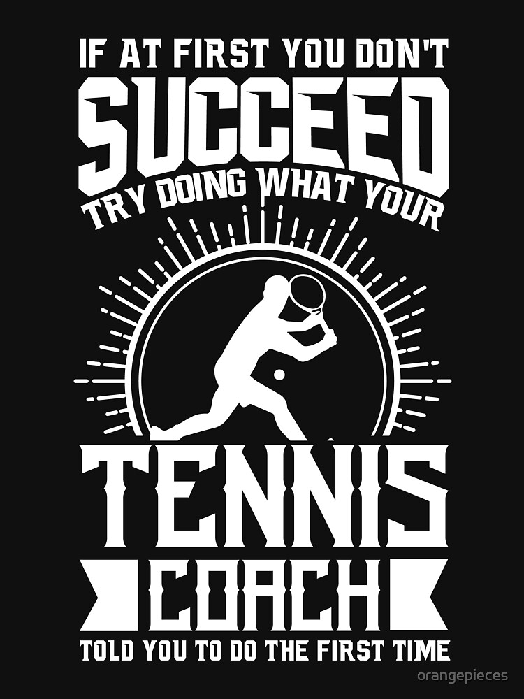 Tennis Coach Shirt Try Doing What Your Tennis Coach Told You To Do by orangepieces