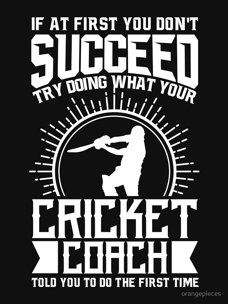 Cricket Coach Shirt Try Doing What Your Cricket Coach Told You To Do by orangepieces